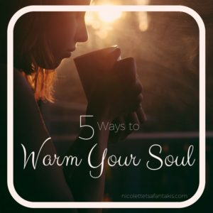 5 WAYS TO WARM YOUR SOUL NICOLETTE TSAFANTAKIS