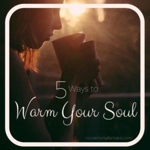 5 WAYS TO WARM YOUR SOUL NICOLETTE TSAFANTAKIS